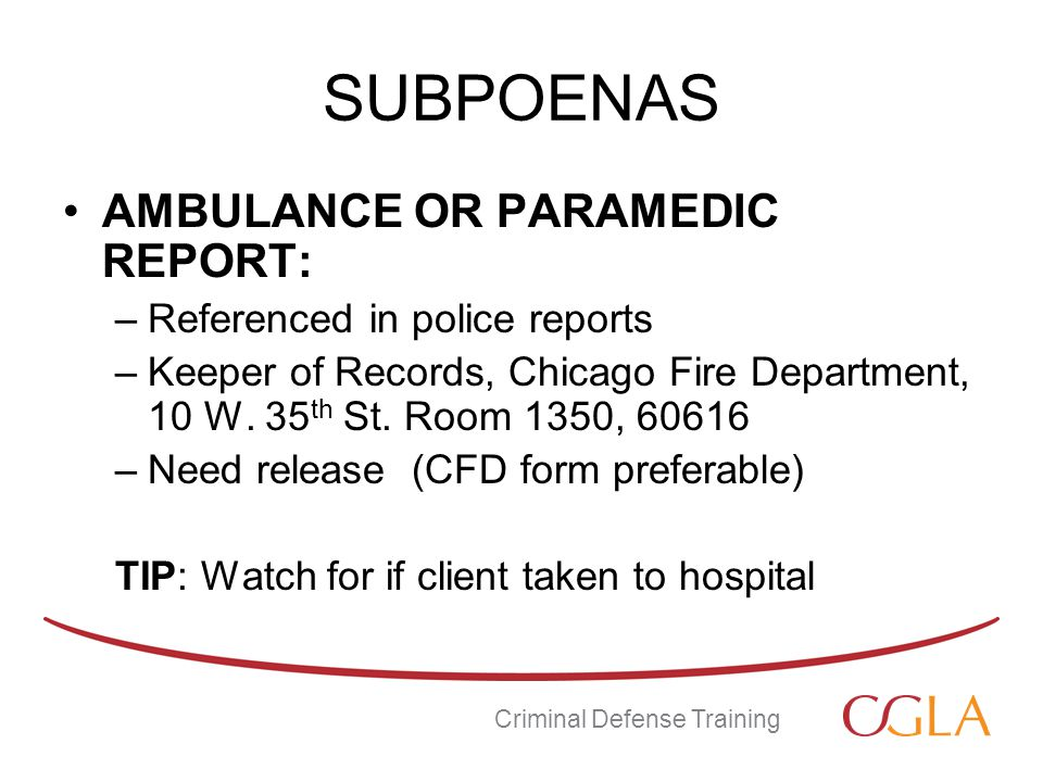 SUBPOENAS AMBULANCE OR PARAMEDIC REPORT: –Referenced in police reports –Keeper of Records, Chicago Fire Department, 10 W.