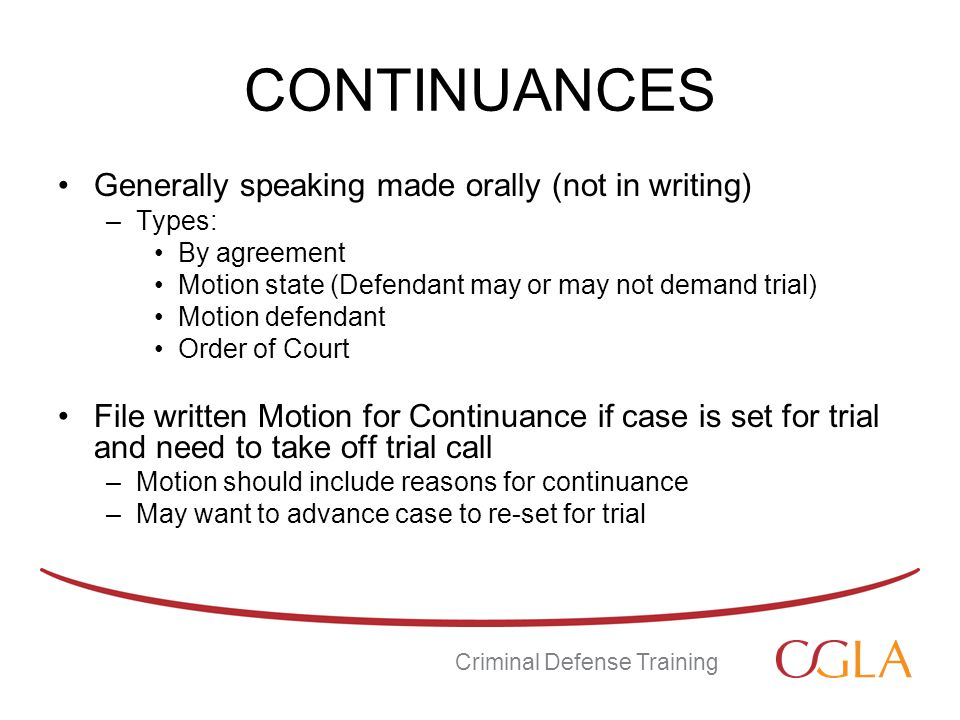 CONTINUANCES Generally speaking made orally (not in writing) –Types: By agreement Motion state (Defendant may or may not demand trial) Motion defendant Order of Court File written Motion for Continuance if case is set for trial and need to take off trial call –Motion should include reasons for continuance –May want to advance case to re-set for trial Criminal Defense Training
