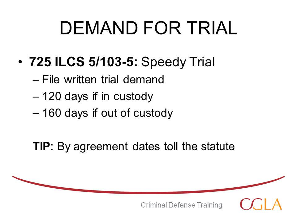 DEMAND FOR TRIAL 725 ILCS 5/103-5: Speedy Trial –File written trial demand –120 days if in custody –160 days if out of custody TIP: By agreement dates toll the statute Criminal Defense Training