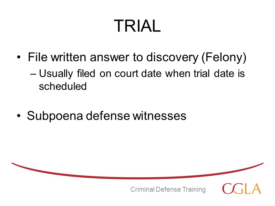 TRIAL File written answer to discovery (Felony) –Usually filed on court date when trial date is scheduled Subpoena defense witnesses Criminal Defense Training