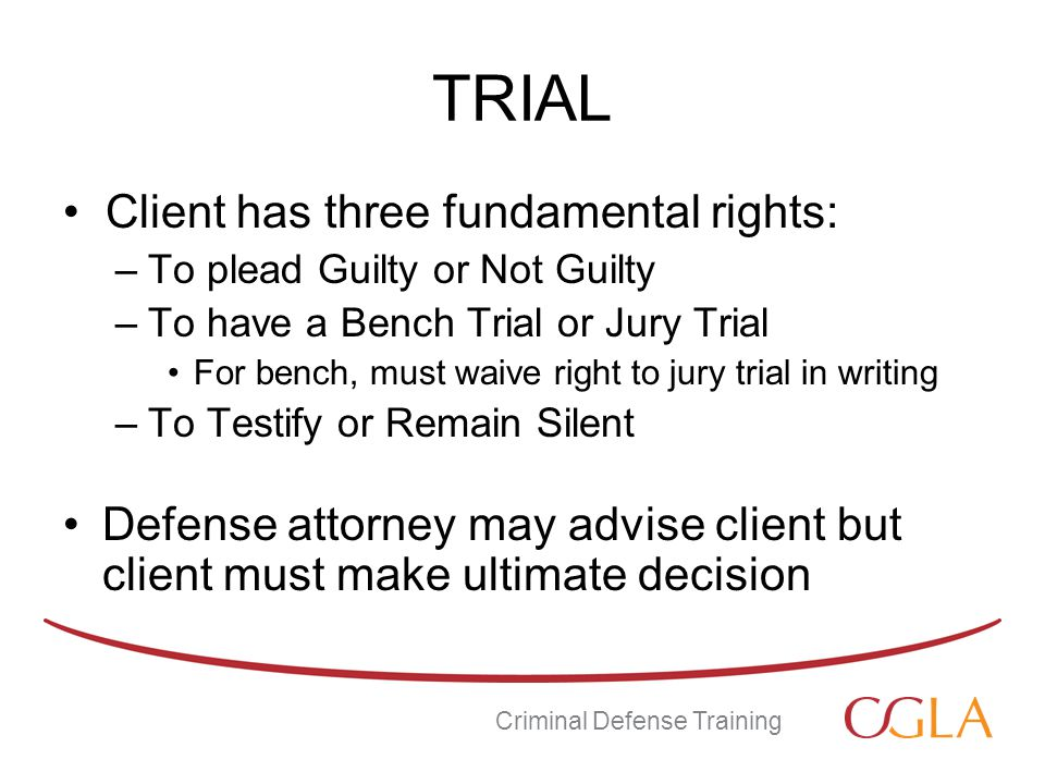 TRIAL Client has three fundamental rights: –To plead Guilty or Not Guilty –To have a Bench Trial or Jury Trial For bench, must waive right to jury trial in writing –To Testify or Remain Silent Defense attorney may advise client but client must make ultimate decision Criminal Defense Training