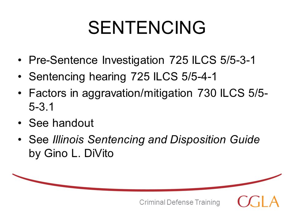 SENTENCING Pre-Sentence Investigation 725 ILCS 5/5-3-1 Sentencing hearing 725 ILCS 5/5-4-1 Factors in aggravation/mitigation 730 ILCS 5/5- 5-3.1 See handout See Illinois Sentencing and Disposition Guide by Gino L.