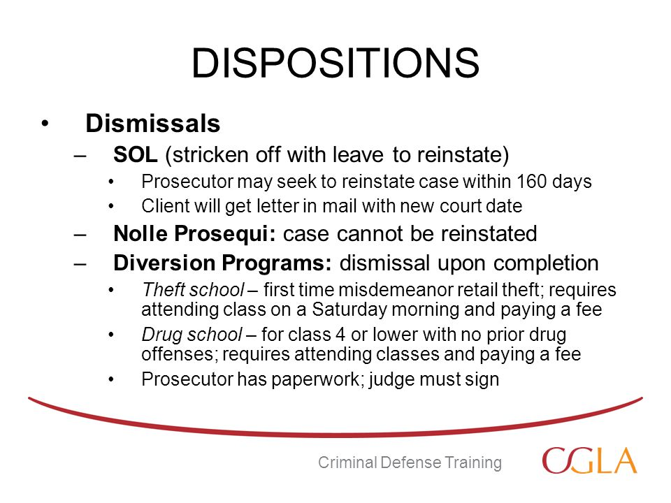 DISPOSITIONS Dismissals –SOL (stricken off with leave to reinstate) Prosecutor may seek to reinstate case within 160 days Client will get letter in mail with new court date –Nolle Prosequi: case cannot be reinstated –Diversion Programs: dismissal upon completion Theft school – first time misdemeanor retail theft; requires attending class on a Saturday morning and paying a fee Drug school – for class 4 or lower with no prior drug offenses; requires attending classes and paying a fee Prosecutor has paperwork; judge must sign Criminal Defense Training