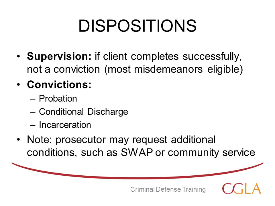 DISPOSITIONS Supervision: if client completes successfully, not a conviction (most misdemeanors eligible) Convictions: –Probation –Conditional Discharge –Incarceration Note: prosecutor may request additional conditions, such as SWAP or community service Criminal Defense Training
