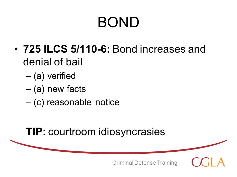 BOND 725 ILCS 5/110-6: Bond increases and denial of bail –(a) verified –(a) new facts –(c) reasonable notice TIP: courtroom idiosyncrasies Criminal Defense Training