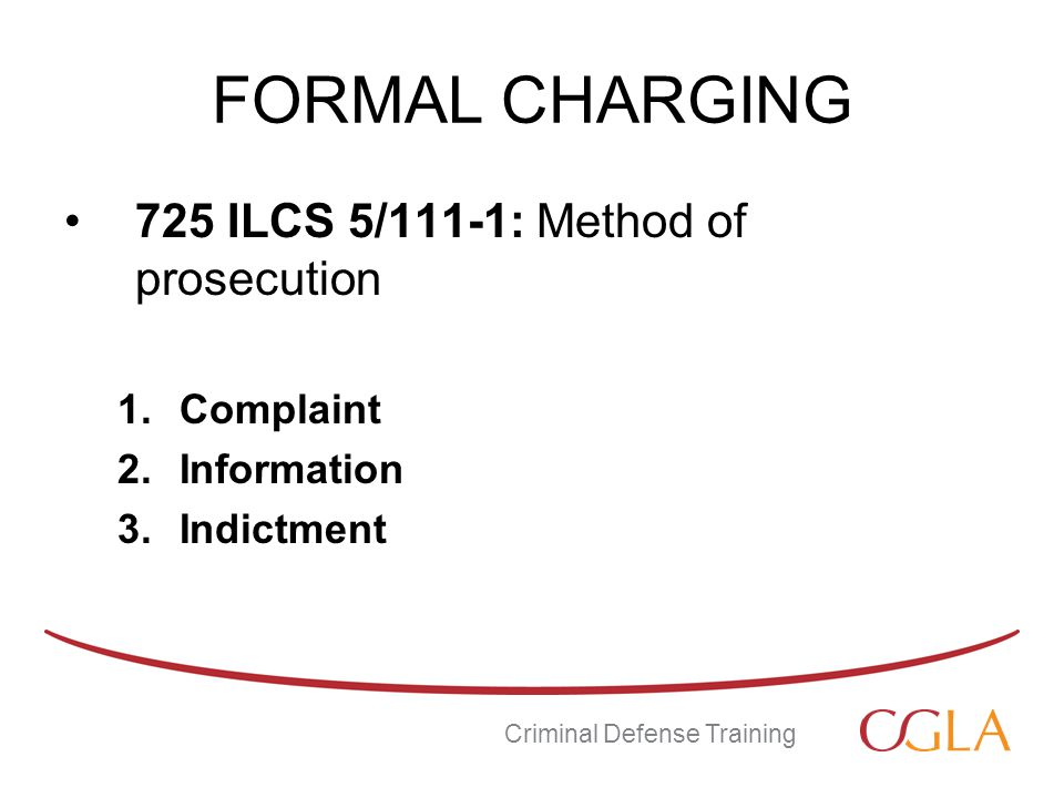 FORMAL CHARGING 725 ILCS 5/111-1: Method of prosecution 1.Complaint 2.Information 3.Indictment Criminal Defense Training