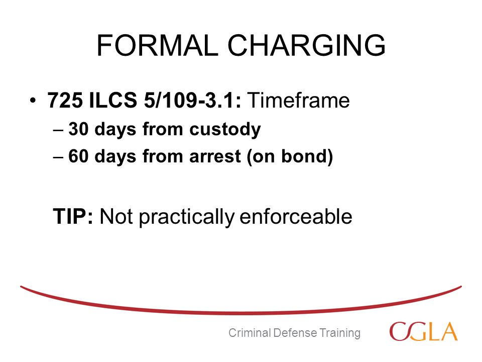 FORMAL CHARGING 725 ILCS 5/109-3.1: Timeframe –30 days from custody –60 days from arrest (on bond) TIP: Not practically enforceable Criminal Defense Training
