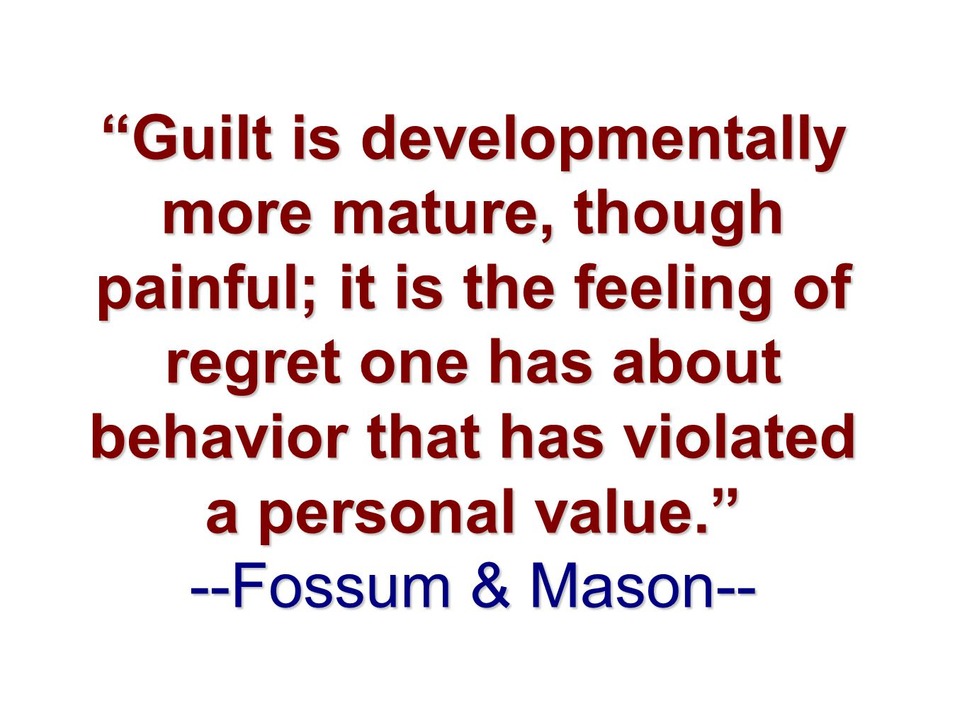 """Guilt is developmentally more mature, though painful; it is the feeling of regret one has about behavior that has violated a personal value."" --Fossu"