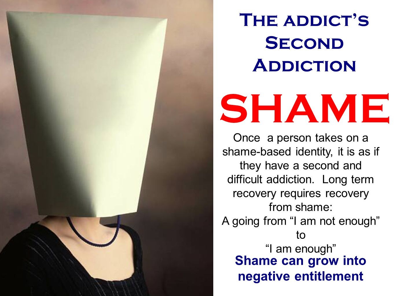 The addict's Second Addiction SHAME Once a person takes on a shame-based identity, it is as if they have a second and difficult addiction.