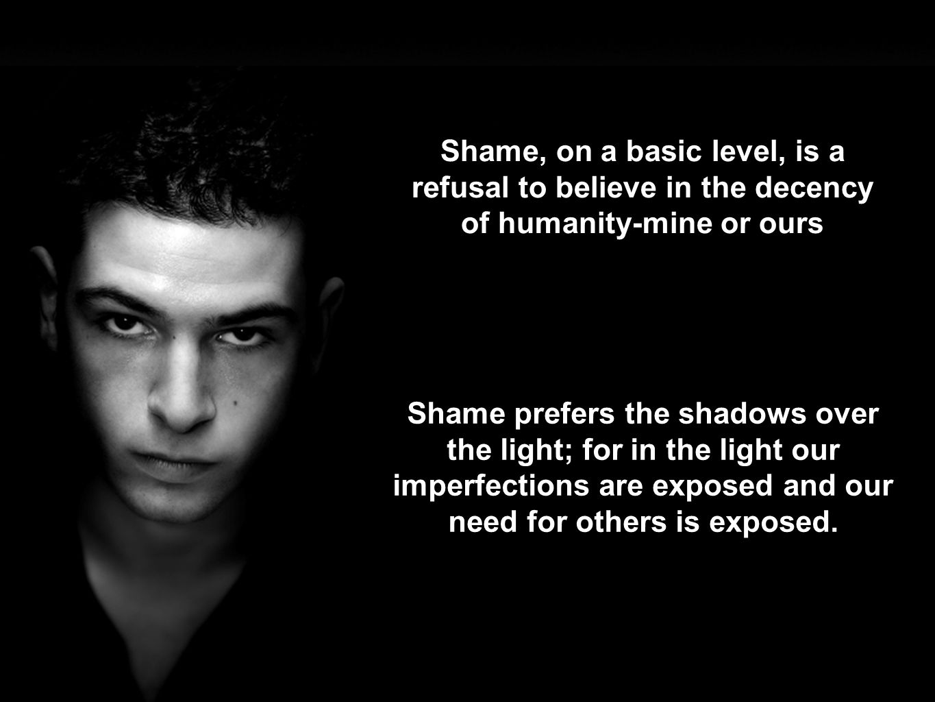 Shame prefers the shadows over the light; for in the light our imperfections are exposed and our need for others is exposed.