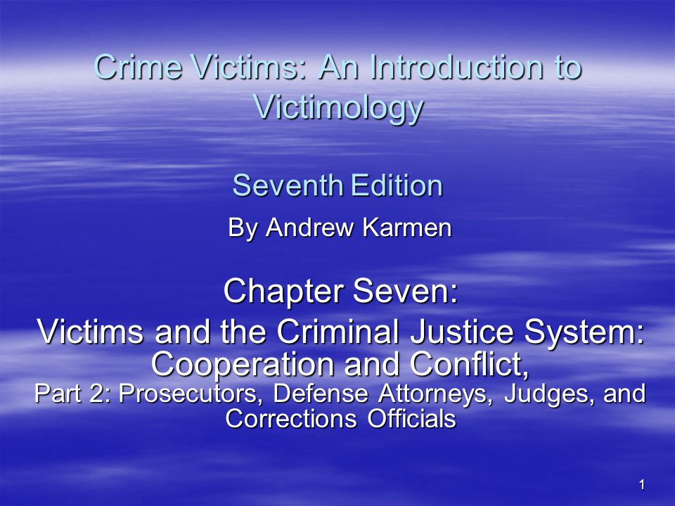 1 Crime Victims: An Introduction to Victimology Seventh Edition By Andrew Karmen Chapter Seven: Victims and the Criminal Justice System: Cooperation and Conflict, Part 2: Prosecutors, Defense Attorneys, Judges, and Corrections Officials