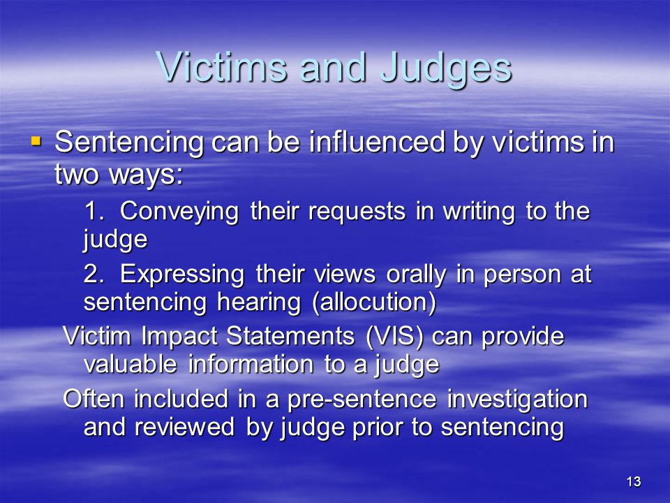 13 Victims and Judges  Sentencing can be influenced by victims in two ways: 1.