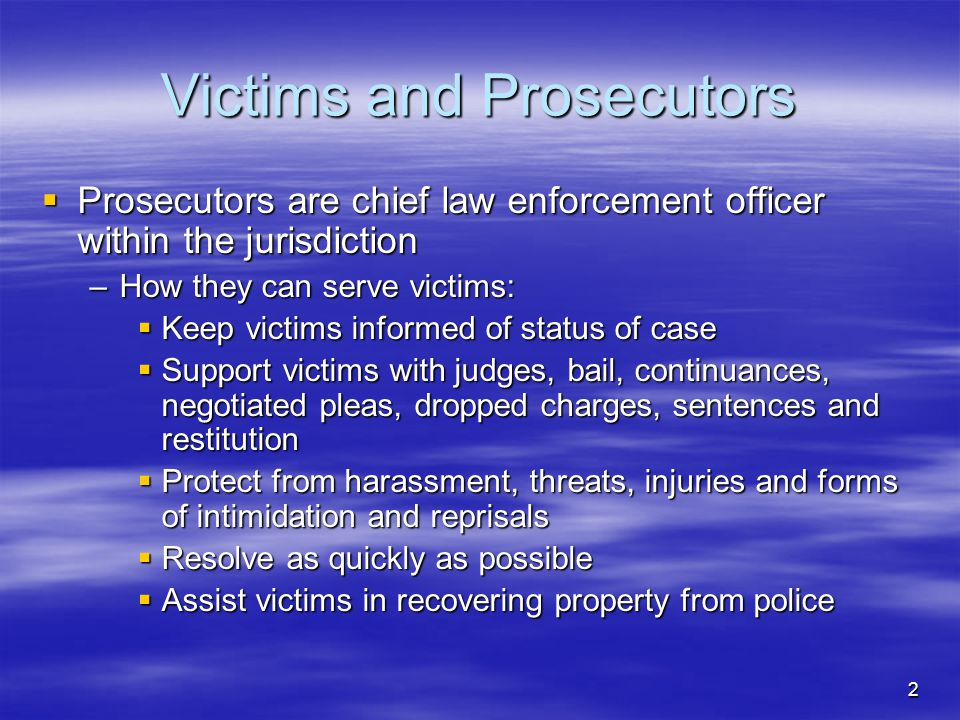2 Victims and Prosecutors  Prosecutors are chief law enforcement officer within the jurisdiction –How they can serve victims:  Keep victims informed of status of case  Support victims with judges, bail, continuances, negotiated pleas, dropped charges, sentences and restitution  Protect from harassment, threats, injuries and forms of intimidation and reprisals  Resolve as quickly as possible  Assist victims in recovering property from police