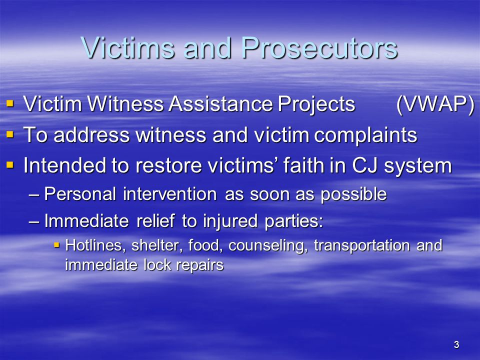3 Victims and Prosecutors  Victim Witness Assistance Projects (VWAP)  To address witness and victim complaints  Intended to restore victims' faith in CJ system –Personal intervention as soon as possible –Immediate relief to injured parties:  Hotlines, shelter, food, counseling, transportation and immediate lock repairs