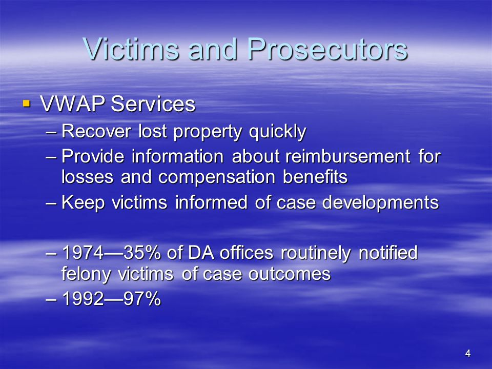 4 Victims and Prosecutors  VWAP Services –Recover lost property quickly –Provide information about reimbursement for losses and compensation benefits –Keep victims informed of case developments –1974—35% of DA offices routinely notified felony victims of case outcomes –1992—97%