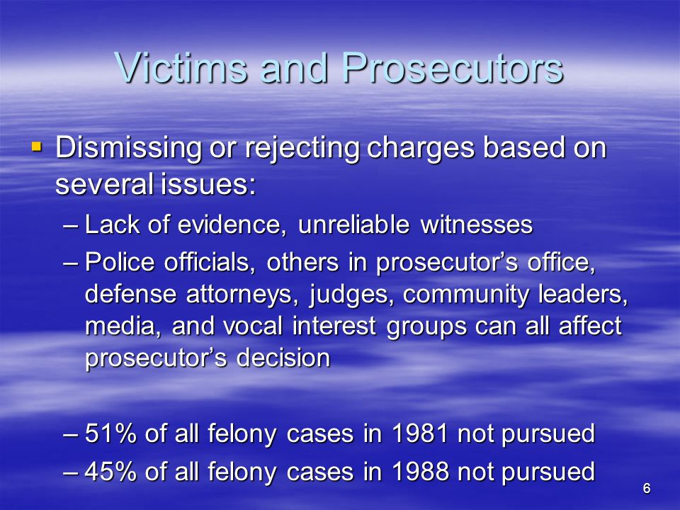6 Victims and Prosecutors  Dismissing or rejecting charges based on several issues: –Lack of evidence, unreliable witnesses –Police officials, others in prosecutor's office, defense attorneys, judges, community leaders, media, and vocal interest groups can all affect prosecutor's decision –51% of all felony cases in 1981 not pursued –45% of all felony cases in 1988 not pursued