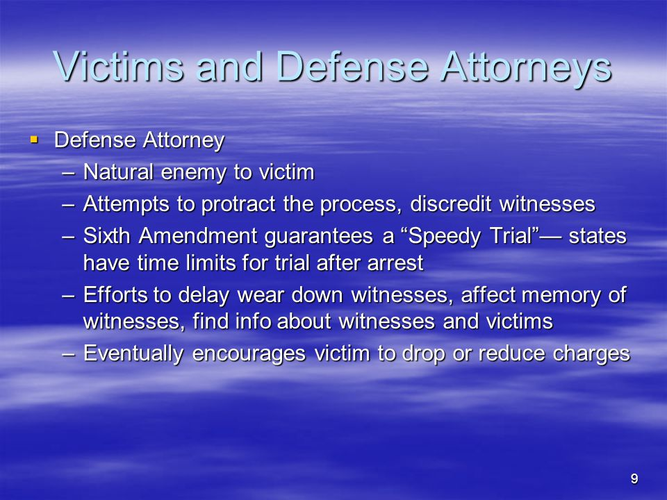 9 Victims and Defense Attorneys  Defense Attorney –Natural enemy to victim –Attempts to protract the process, discredit witnesses –Sixth Amendment guarantees a Speedy Trial — states have time limits for trial after arrest –Efforts to delay wear down witnesses, affect memory of witnesses, find info about witnesses and victims –Eventually encourages victim to drop or reduce charges