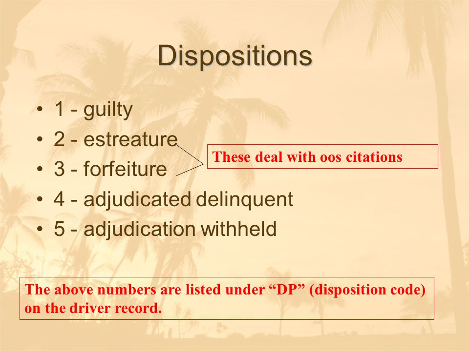 Dispositions 1 - guilty 2 - estreature 3 - forfeiture 4 - adjudicated delinquent 5 - adjudication withheld The above numbers are listed under DP (disposition code) on the driver record.