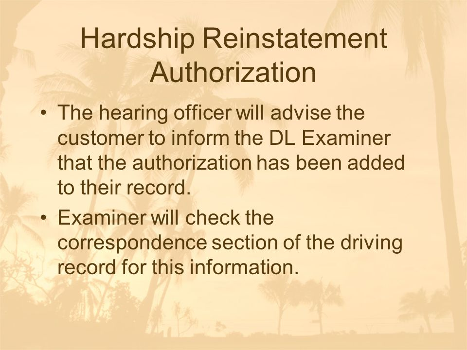 Hardship Reinstatement Authorization The hearing officer will advise the customer to inform the DL Examiner that the authorization has been added to their record.
