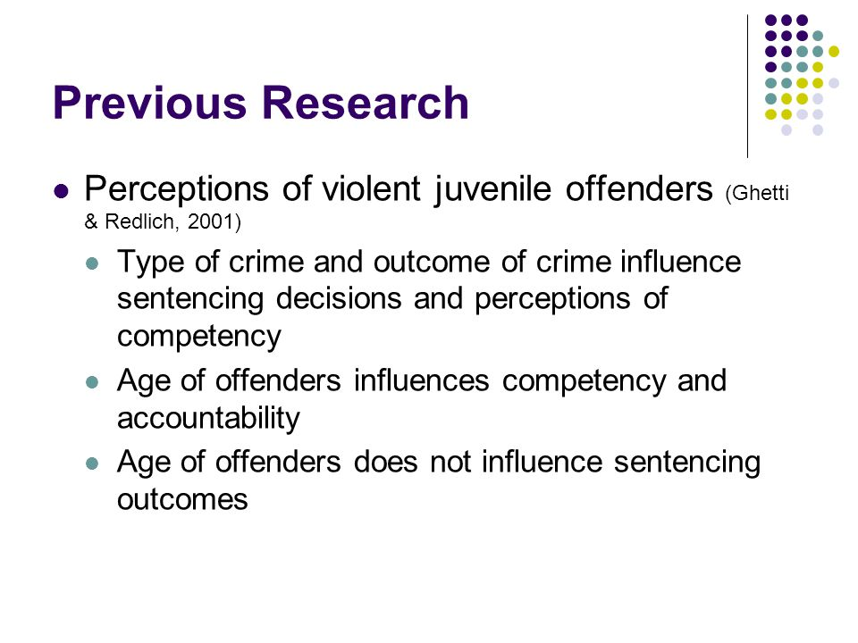 Previous Research Perceptions of violent juvenile offenders (Ghetti & Redlich, 2001) Type of crime and outcome of crime influence sentencing decisions and perceptions of competency Age of offenders influences competency and accountability Age of offenders does not influence sentencing outcomes