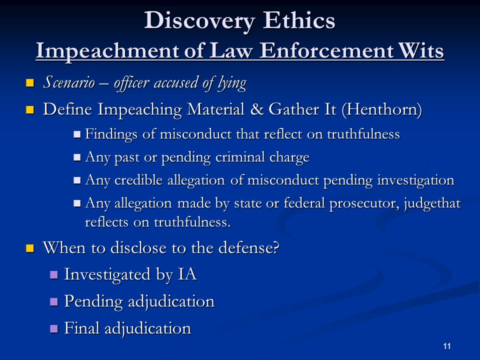Discovery Ethics Impeachment of Law Enforcement Wits Scenario – officer accused of lying Scenario – officer accused of lying Define Impeaching Material & Gather It (Henthorn) Define Impeaching Material & Gather It (Henthorn) Findings of misconduct that reflect on truthfulness Findings of misconduct that reflect on truthfulness Any past or pending criminal charge Any past or pending criminal charge Any credible allegation of misconduct pending investigation Any credible allegation of misconduct pending investigation Any allegation made by state or federal prosecutor, judgethat reflects on truthfulness.