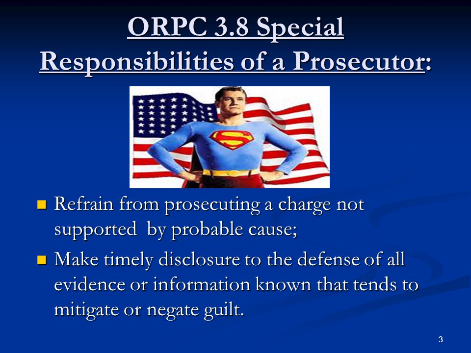 ORPC 3.8 Special Responsibilities of a Prosecutor: Refrain from prosecuting a charge not supported by probable cause; Refrain from prosecuting a charge not supported by probable cause; Make timely disclosure to the defense of all evidence or information known that tends to mitigate or negate guilt.