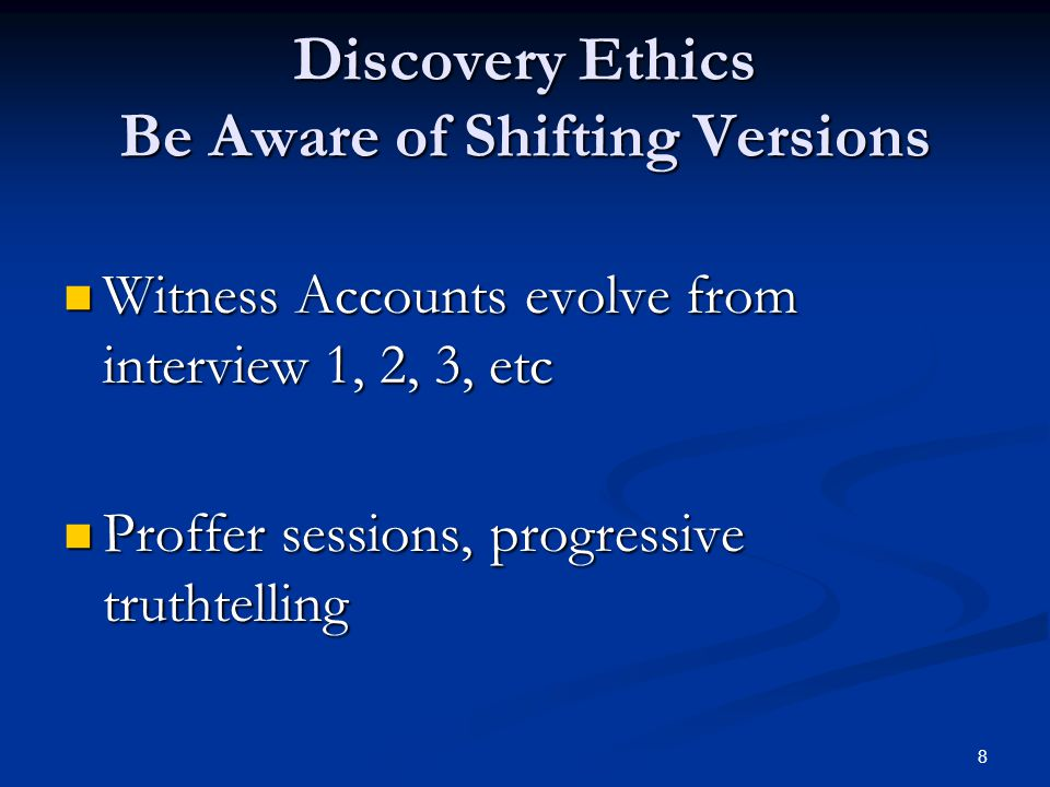 Discovery Ethics Be Aware of Shifting Versions Witness Accounts evolve from interview 1, 2, 3, etc Witness Accounts evolve from interview 1, 2, 3, etc Proffer sessions, progressive truthtelling Proffer sessions, progressive truthtelling 8