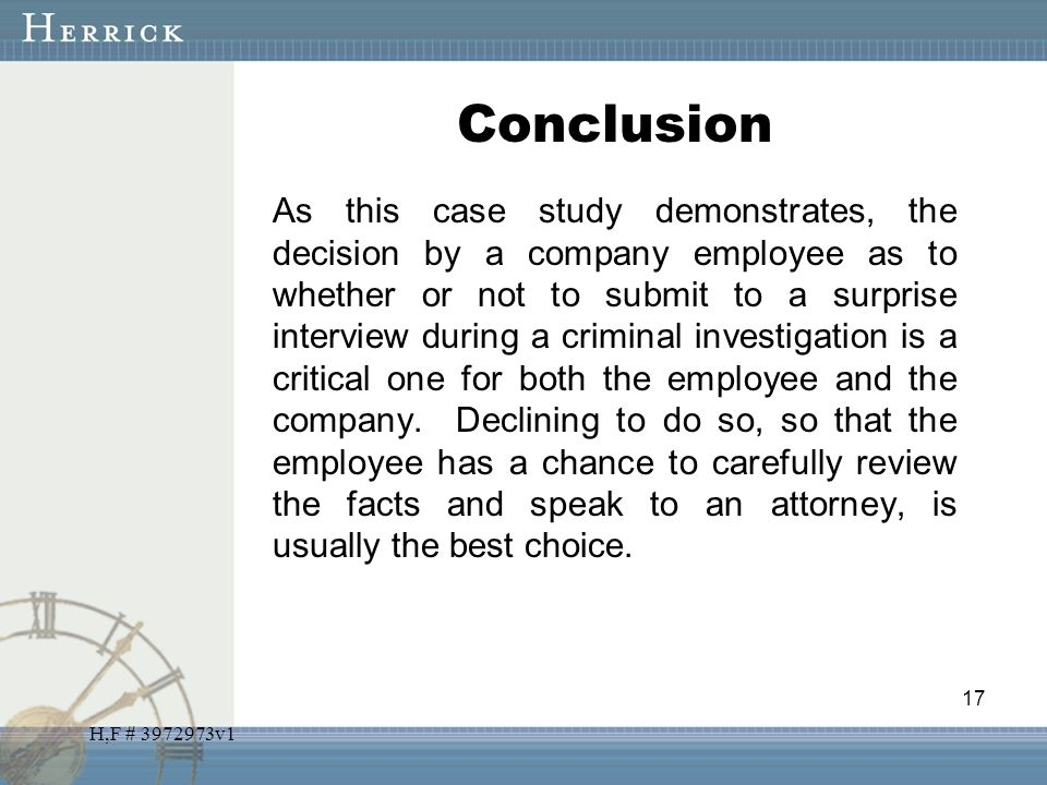 H,F # 3972973v1 Conclusion As this case study demonstrates, the decision by a company employee as to whether or not to submit to a surprise interview