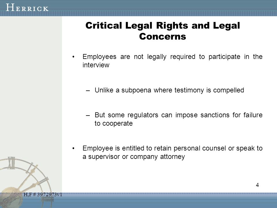H,F # 3972973v1 Critical Legal Rights and Legal Concerns Employees are not legally required to participate in the interview –Unlike a subpoena where t
