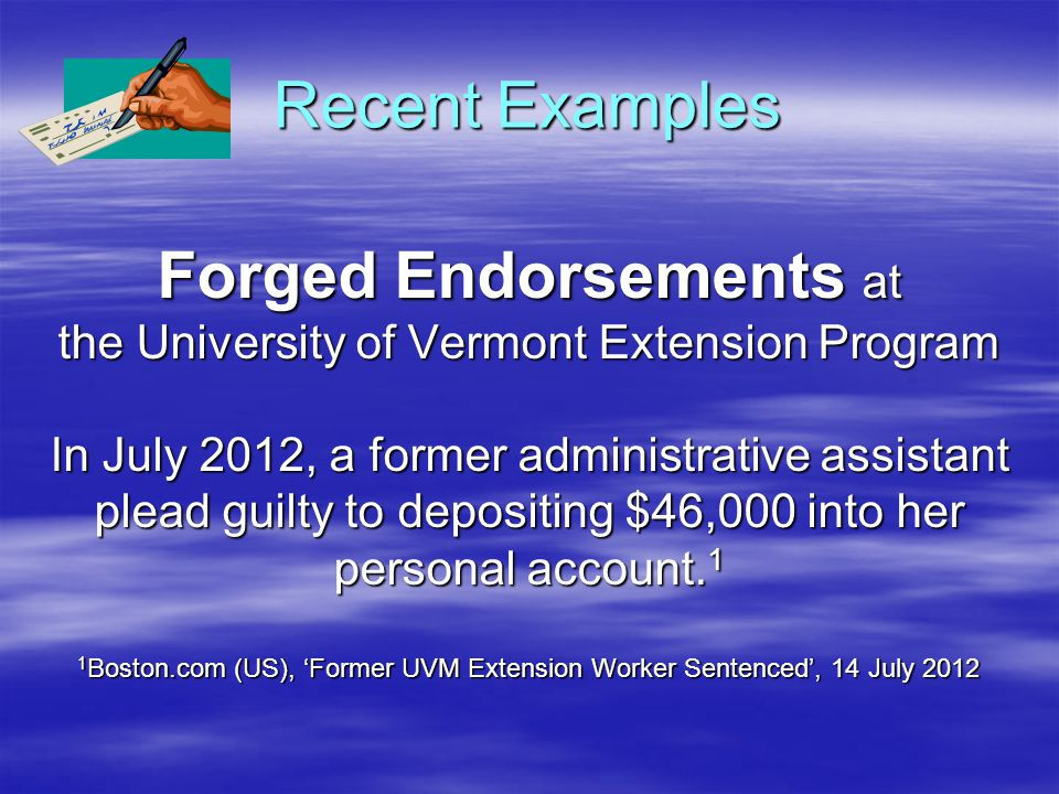 Recent Examples Forged Endorsements at the University of Vermont Extension Program In July 2012, a former administrative assistant plead guilty to depositing $46,000 into her personal account.