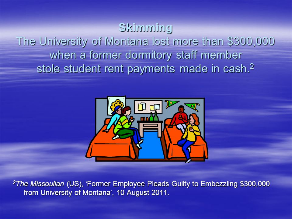 Skimming The University of Montana lost more than $300,000 when a former dormitory staff member stole student rent payments made in cash.