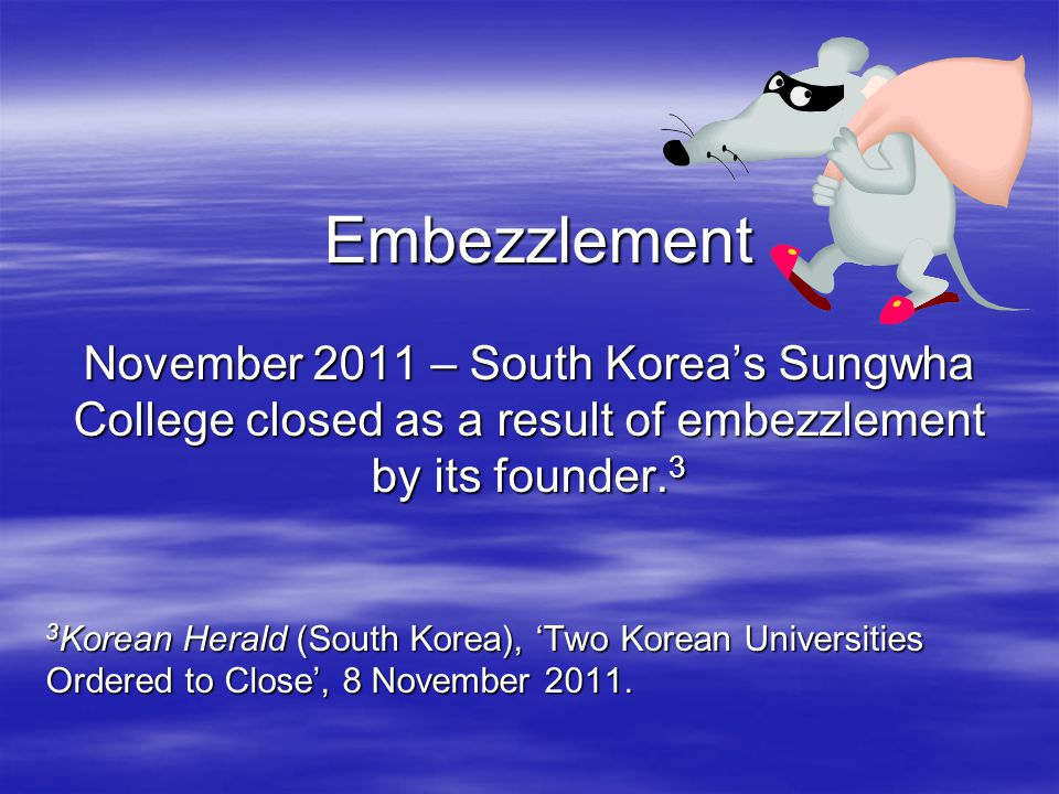 Embezzlement Embezzlement November 2011 – South Korea's Sungwha College closed as a result of embezzlement by its founder.