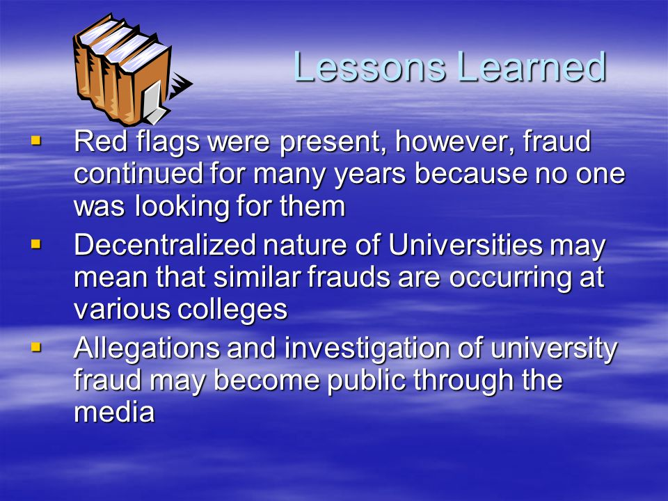 Lessons Learned  Red flags were present, however, fraud continued for many years because no one was looking for them  Decentralized nature of Universities may mean that similar frauds are occurring at various colleges  Allegations and investigation of university fraud may become public through the media