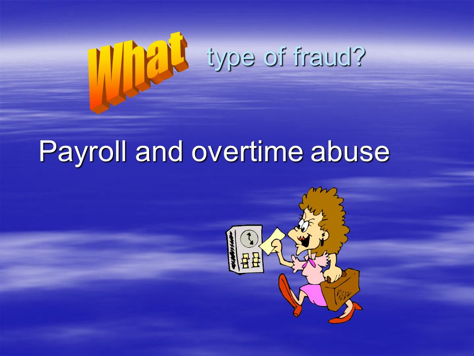 Payroll and overtime abuse type of fraud? type of fraud?