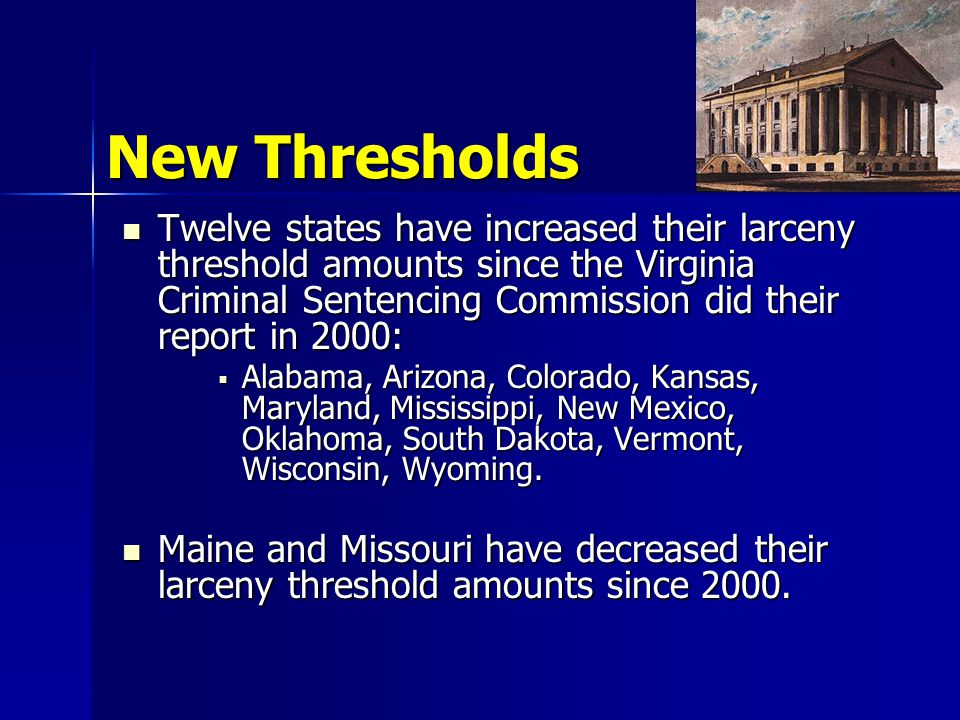 New Thresholds Twelve states have increased their larceny threshold amounts since the Virginia Criminal Sentencing Commission did their report in 2000: Twelve states have increased their larceny threshold amounts since the Virginia Criminal Sentencing Commission did their report in 2000:  Alabama, Arizona, Colorado, Kansas, Maryland, Mississippi, New Mexico, Oklahoma, South Dakota, Vermont, Wisconsin, Wyoming.