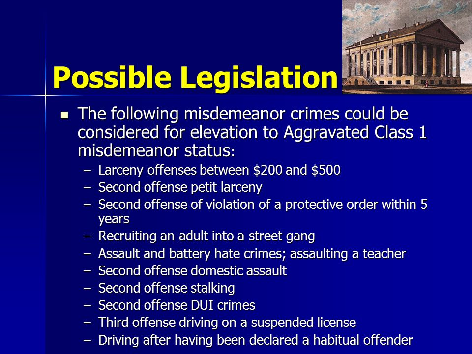 Possible Legislation The following misdemeanor crimes could be considered for elevation to Aggravated Class 1 misdemeanor status : The following misdemeanor crimes could be considered for elevation to Aggravated Class 1 misdemeanor status : –Larceny offenses between $200 and $500 –Second offense petit larceny –Second offense of violation of a protective order within 5 years –Recruiting an adult into a street gang –Assault and battery hate crimes; assaulting a teacher –Second offense domestic assault –Second offense stalking –Second offense DUI crimes –Third offense driving on a suspended license –Driving after having been declared a habitual offender