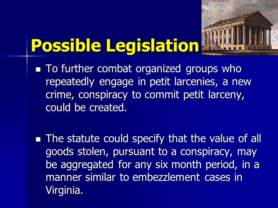 Possible Legislation To further combat organized groups who repeatedly engage in petit larcenies, a new crime, conspiracy to commit petit larceny, could be created.