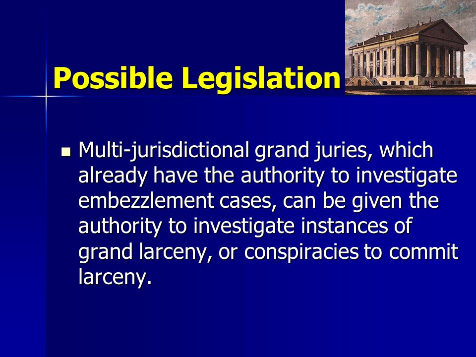 Possible Legislation Multi-jurisdictional grand juries, which already have the authority to investigate embezzlement cases, can be given the authority to investigate instances of grand larceny, or conspiracies to commit larceny.