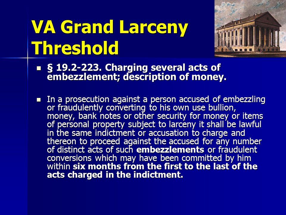 VA Grand Larceny Threshold § 19.2-223. Charging several acts of embezzlement; description of money.