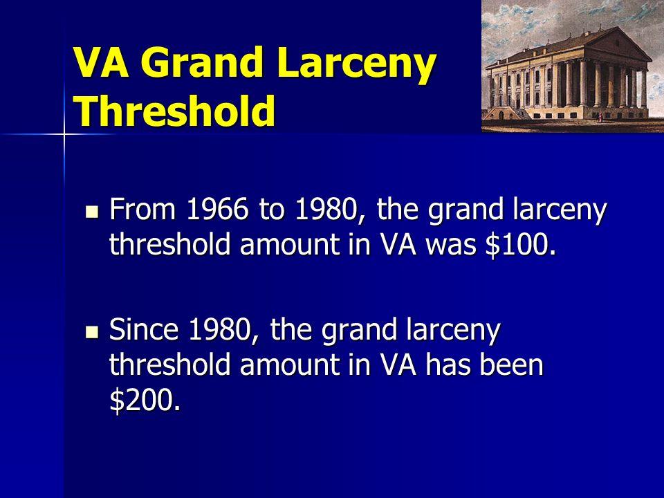 VA Grand Larceny Threshold From 1966 to 1980, the grand larceny threshold amount in VA was $100.