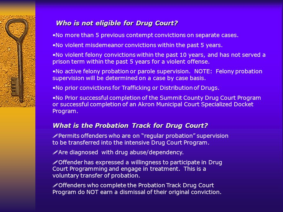 Who is not eligible for Drug Court? No more than 5 previous contempt convictions on separate cases. No violent misdemeanor convictions within the past