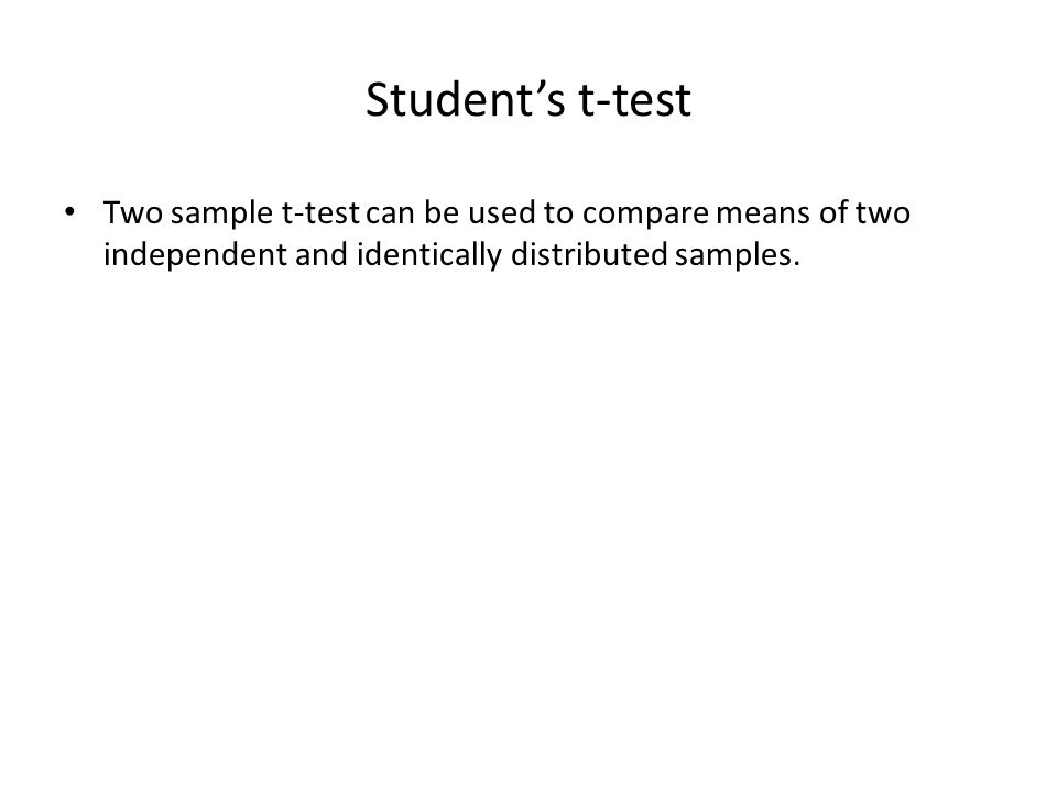 Student's t-test Two sample t-test can be used to compare means of two independent and identically distributed samples.