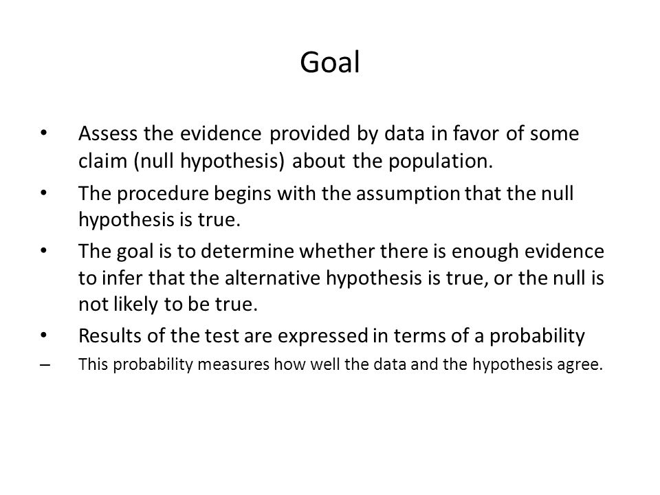 Goal Assess the evidence provided by data in favor of some claim (null hypothesis) about the population. The procedure begins with the assumption that