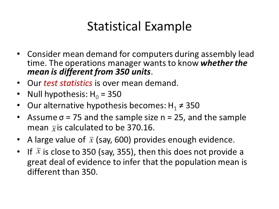 Statistical Example Consider mean demand for computers during assembly lead time. The operations manager wants to know whether the mean is different f