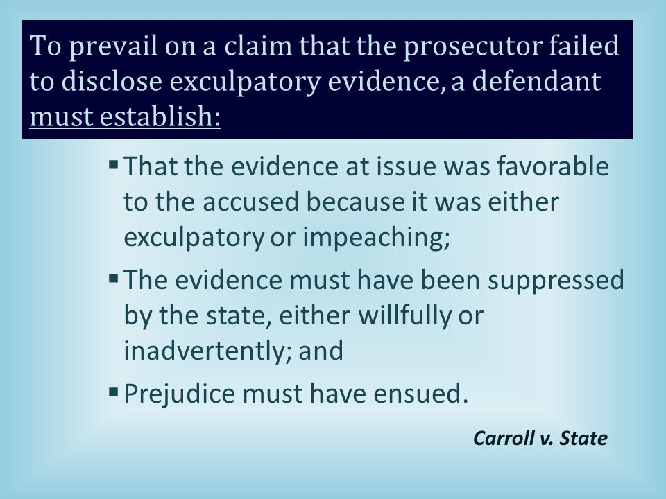 To prevail on a claim that the prosecutor failed to disclose exculpatory evidence, a defendant must establish:  That the evidence at issue was favorable to the accused because it was either exculpatory or impeaching;  The evidence must have been suppressed by the state, either willfully or inadvertently; and  Prejudice must have ensued.