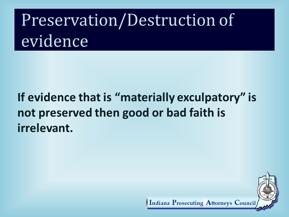 Preservation/Destruction of evidence If evidence that is materially exculpatory is not preserved then good or bad faith is irrelevant.