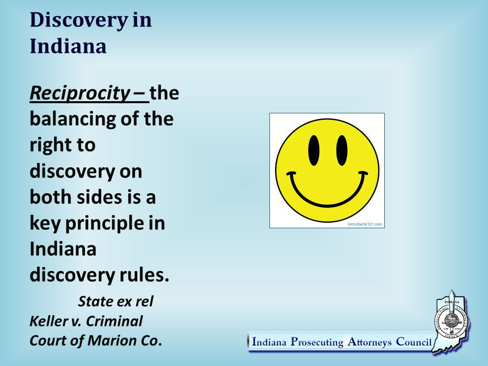 Discovery in Indiana Reciprocity – the balancing of the right to discovery on both sides is a key principle in Indiana discovery rules.