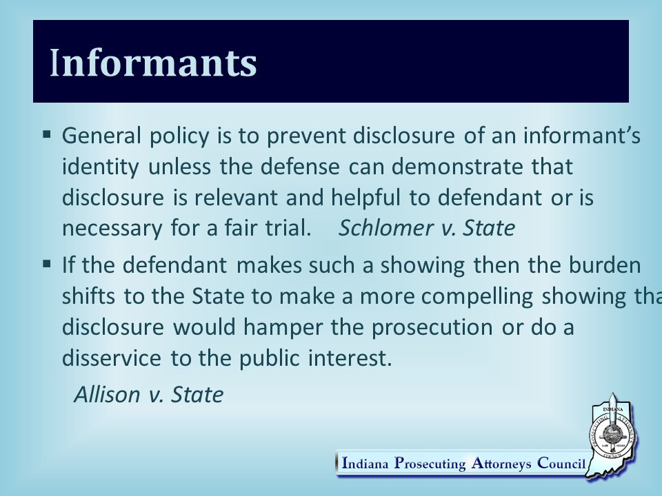 Informants  General policy is to prevent disclosure of an informant's identity unless the defense can demonstrate that disclosure is relevant and helpful to defendant or is necessary for a fair trial.