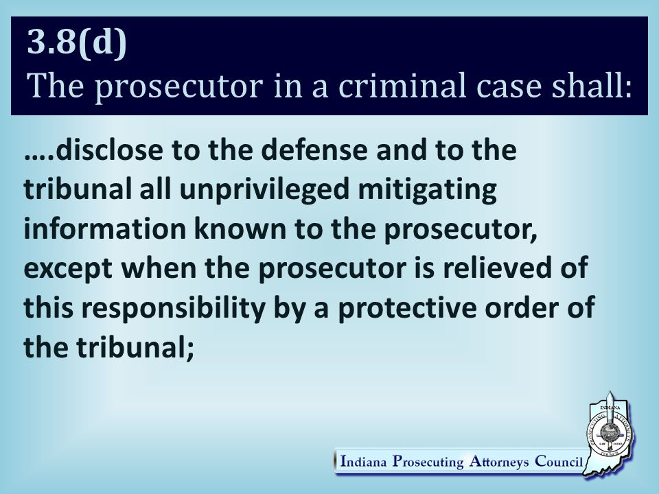 3.8(d) The prosecutor in a criminal case shall: ….disclose to the defense and to the tribunal all unprivileged mitigating information known to the prosecutor, except when the prosecutor is relieved of this responsibility by a protective order of the tribunal;