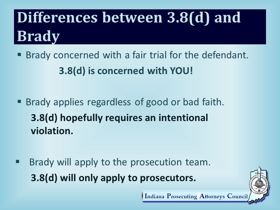 Differences between 3.8(d) and Brady  Brady concerned with a fair trial for the defendant.